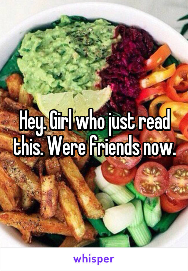 Hey. Girl who just read this. Were friends now.