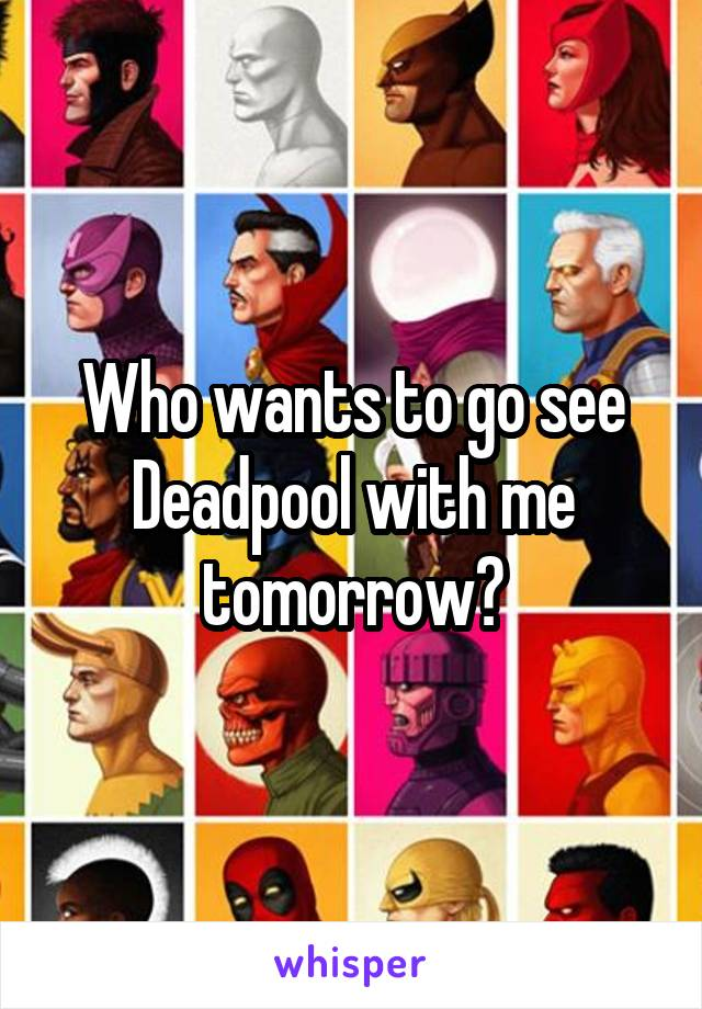 Who wants to go see Deadpool with me tomorrow?