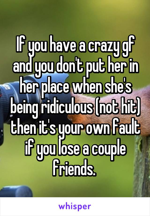 If you have a crazy gf and you don't put her in her place when she's being ridiculous (not hit) then it's your own fault if you lose a couple friends.
