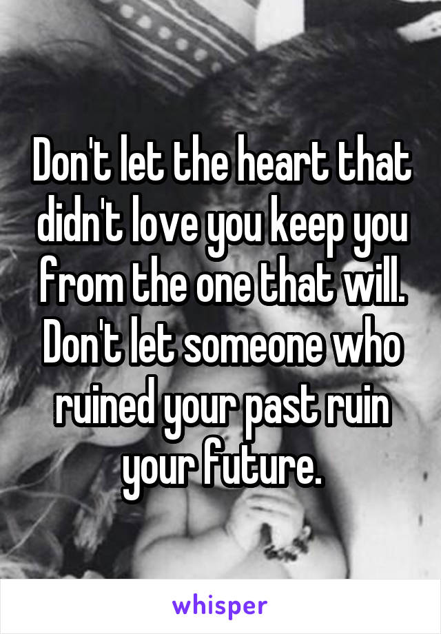 Don't let the heart that didn't love you keep you from the one that will. Don't let someone who ruined your past ruin your future.