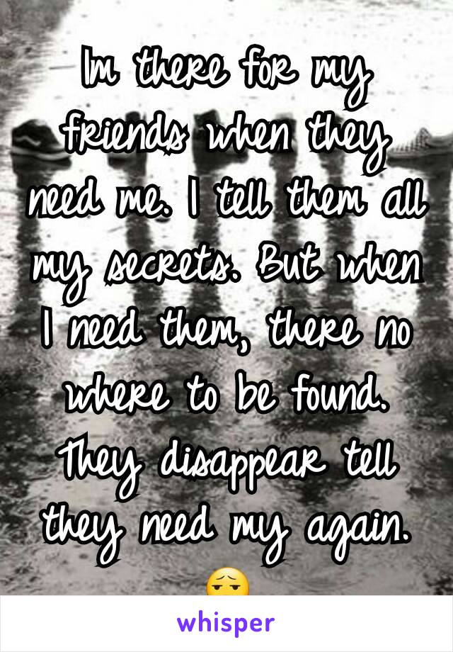 Im there for my friends when they need me. I tell them all my secrets. But when I need them, there no where to be found. They disappear tell they need my again. 😧