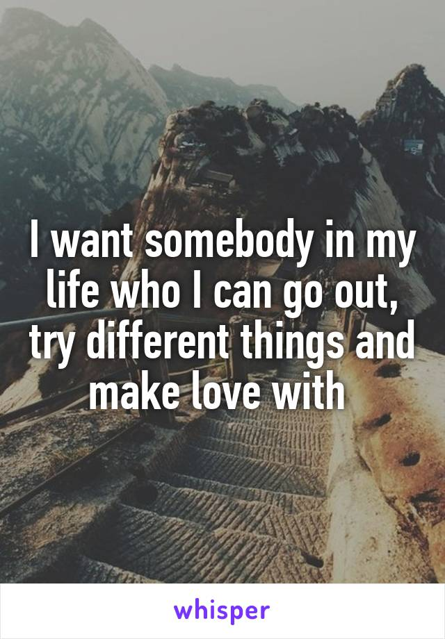 I want somebody in my life who I can go out, try different things and make love with