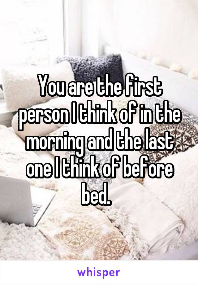 You are the first person I think of in the morning and the last one I think of before bed.