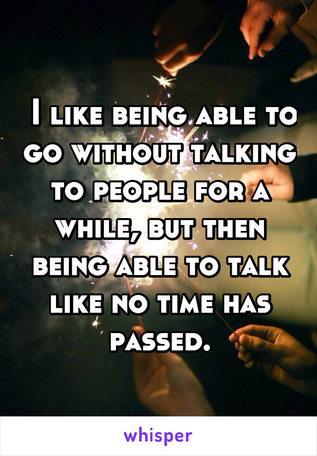 I like being able to go without talking to people for a while, but then being able to talk like no time has passed.