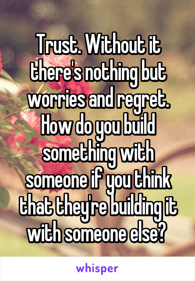 Trust. Without it there's nothing but worries and regret. How do you build something with someone if you think that they're building it with someone else?