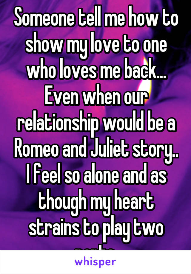 Someone tell me how to show my love to one who loves me back... Even when our relationship would be a Romeo and Juliet story.. I feel so alone and as though my heart strains to play two parts.