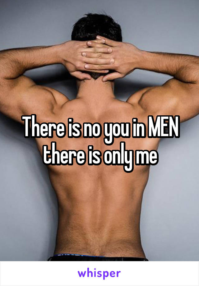 There is no you in MEN there is only me