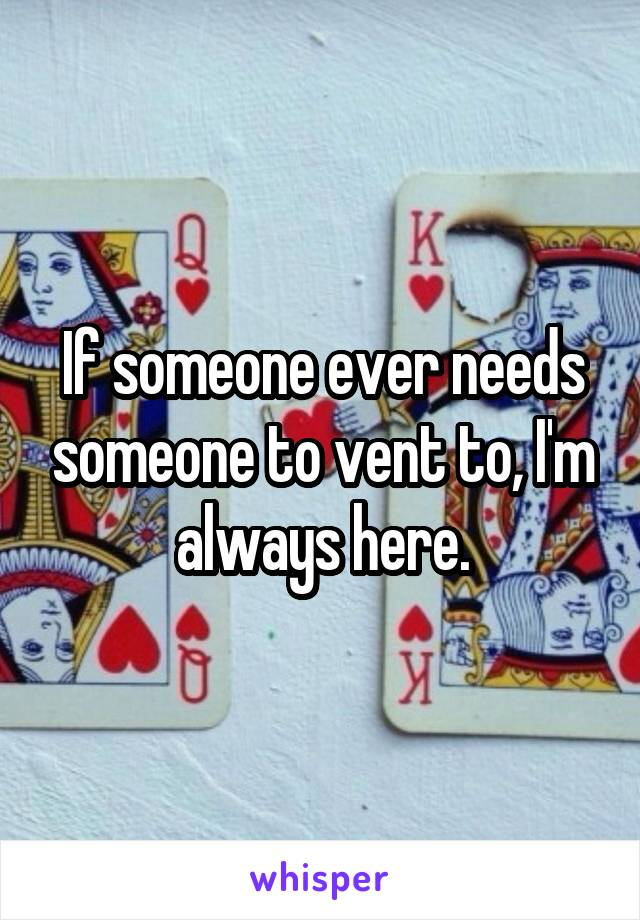 If someone ever needs someone to vent to, I'm always here.