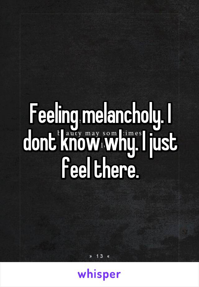 Feeling melancholy. I dont know why. I just feel there.