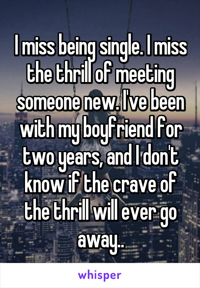I miss being single. I miss the thrill of meeting someone new. I've been with my boyfriend for two years, and I don't know if the crave of the thrill will ever go away..