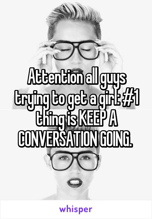 Attention all guys trying to get a girl: #1 thing is KEEP A CONVERSATION GOING.