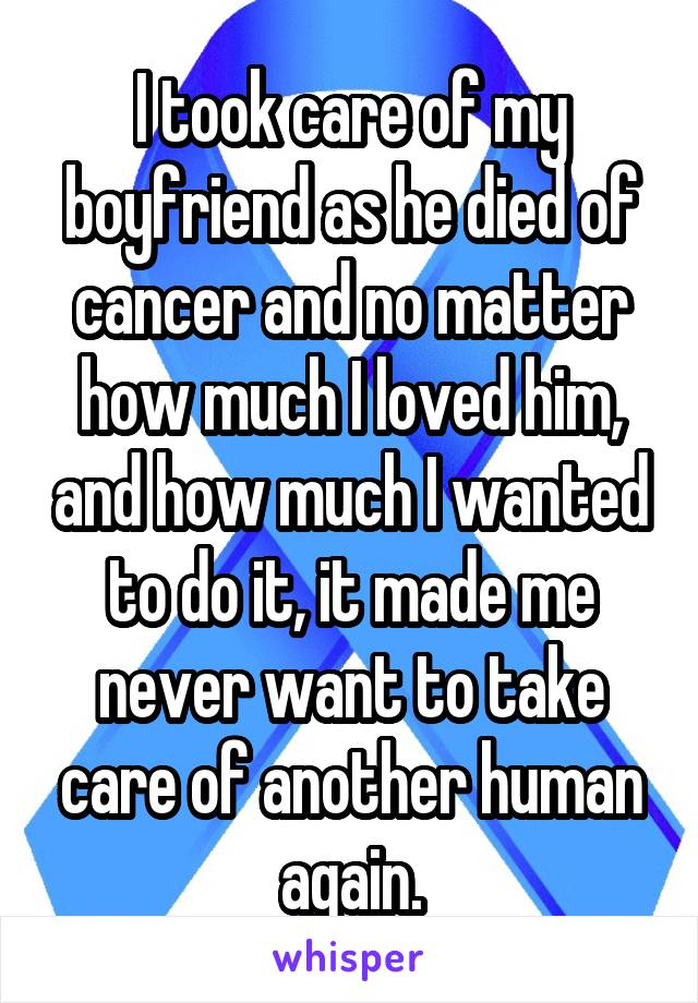 I took care of my boyfriend as he died of cancer and no matter how much I loved him, and how much I wanted to do it, it made me never want to take care of another human again.