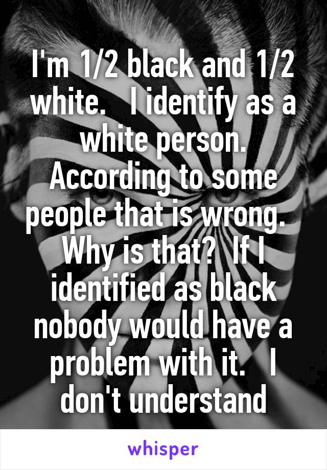I'm 1/2 black and 1/2 white.   I identify as a white person. According to some people that is wrong.   Why is that?  If I identified as black nobody would have a problem with it.   I don't understand