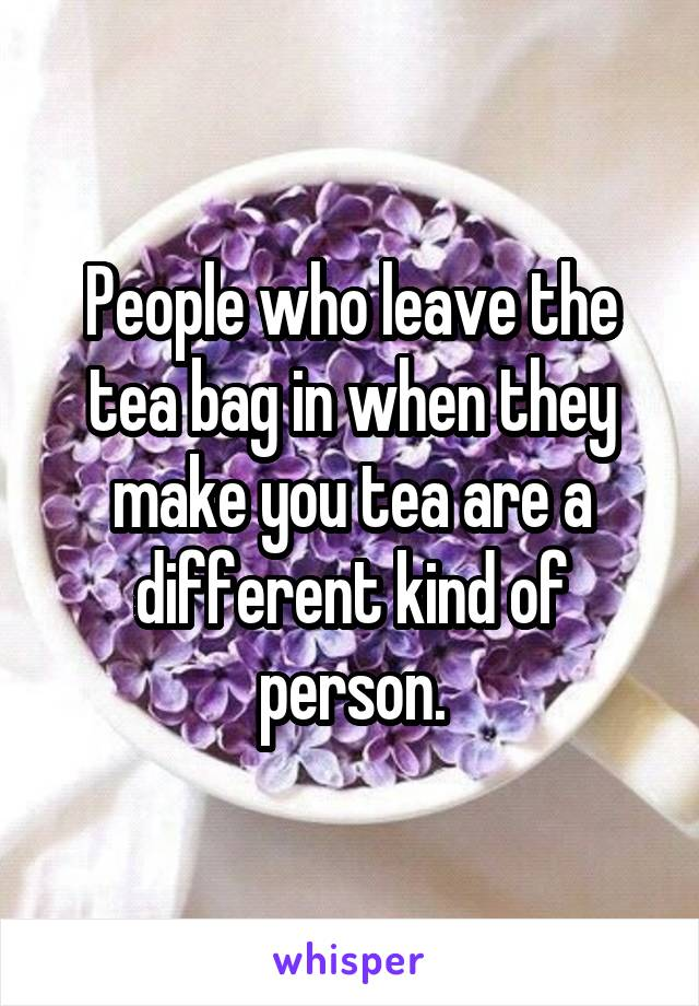 People who leave the tea bag in when they make you tea are a different kind of person.