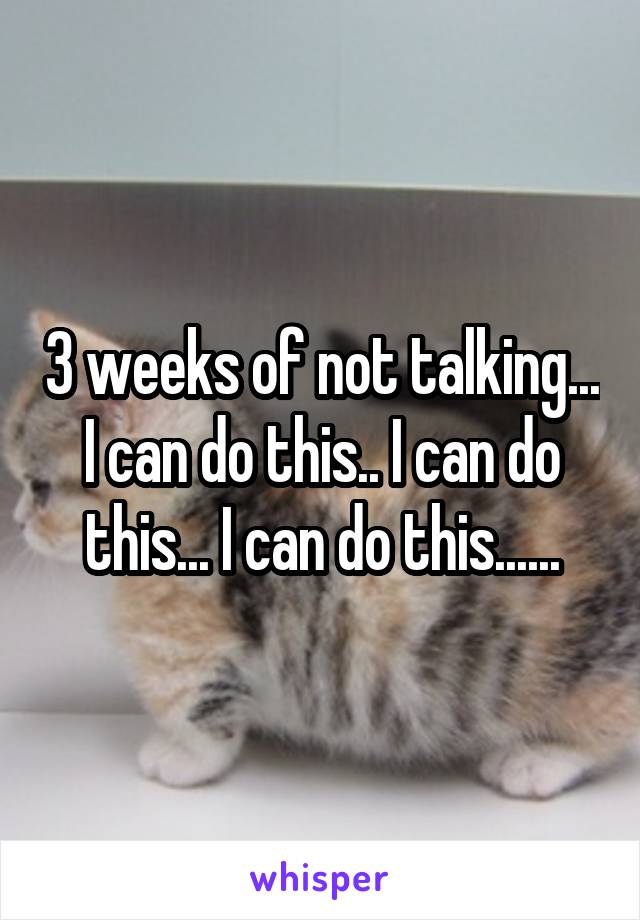 3 weeks of not talking... I can do this.. I can do this... I can do this......