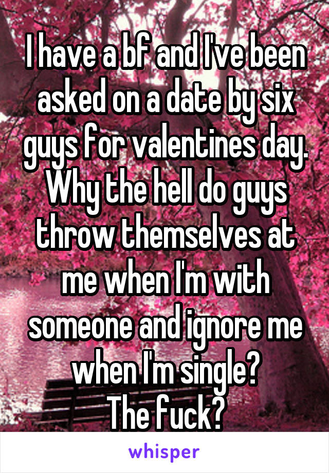 I have a bf and I've been asked on a date by six guys for valentines day. Why the hell do guys throw themselves at me when I'm with someone and ignore me when I'm single? The fuck?