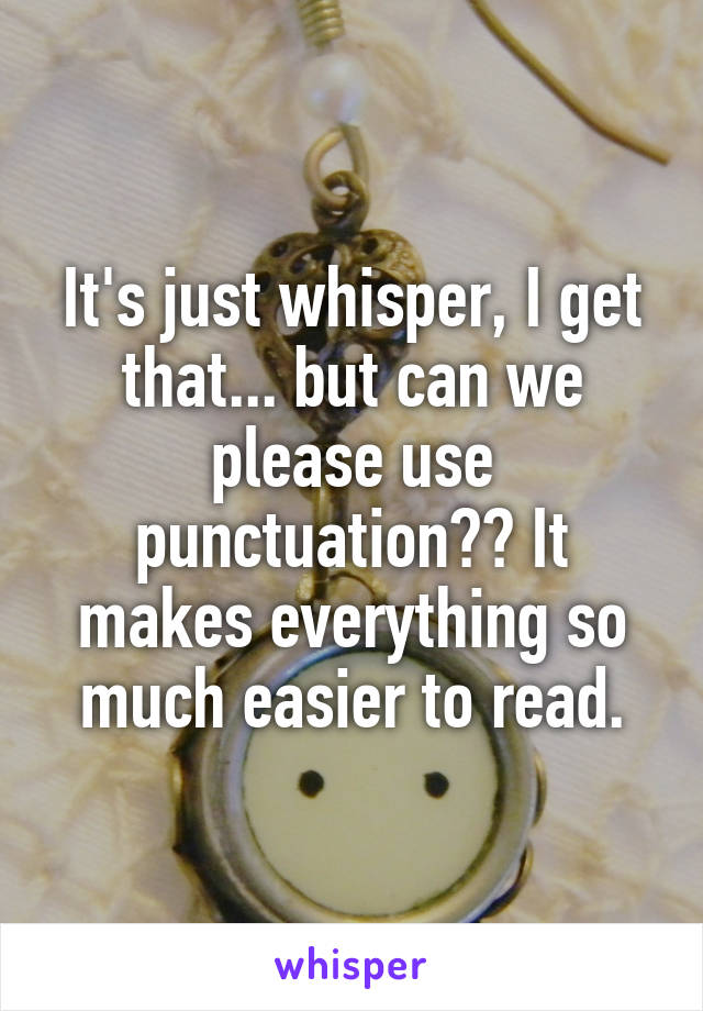 It's just whisper, I get that... but can we please use punctuation?? It makes everything so much easier to read.