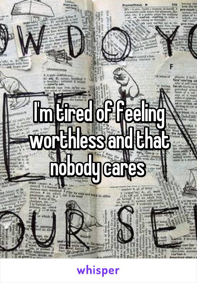 I'm tired of feeling worthless and that nobody cares