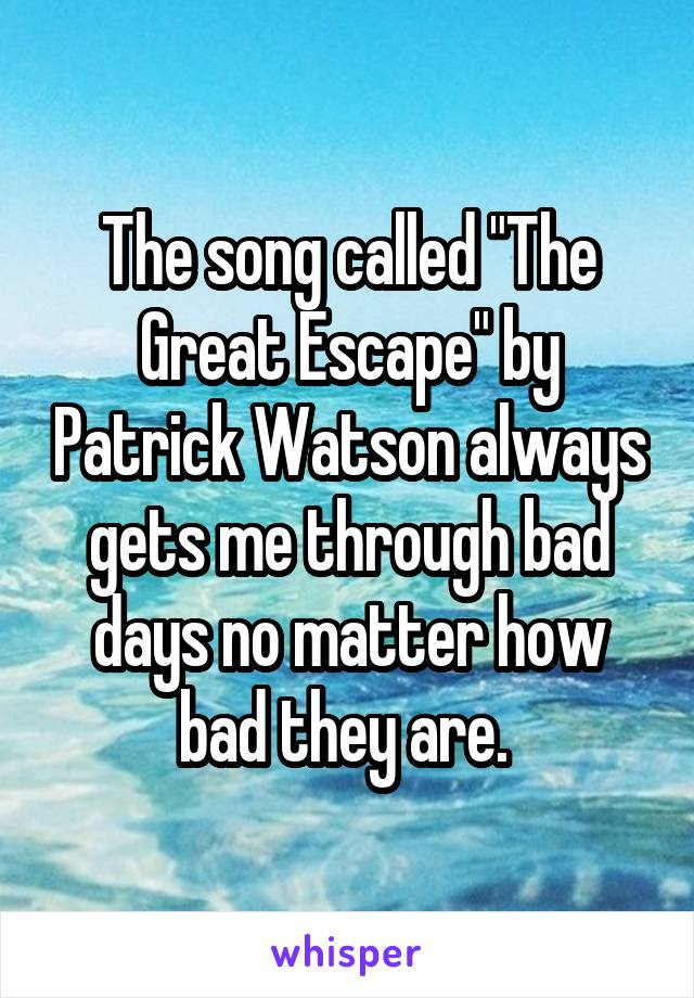 "The song called ""The Great Escape"" by Patrick Watson always gets me through bad days no matter how bad they are."
