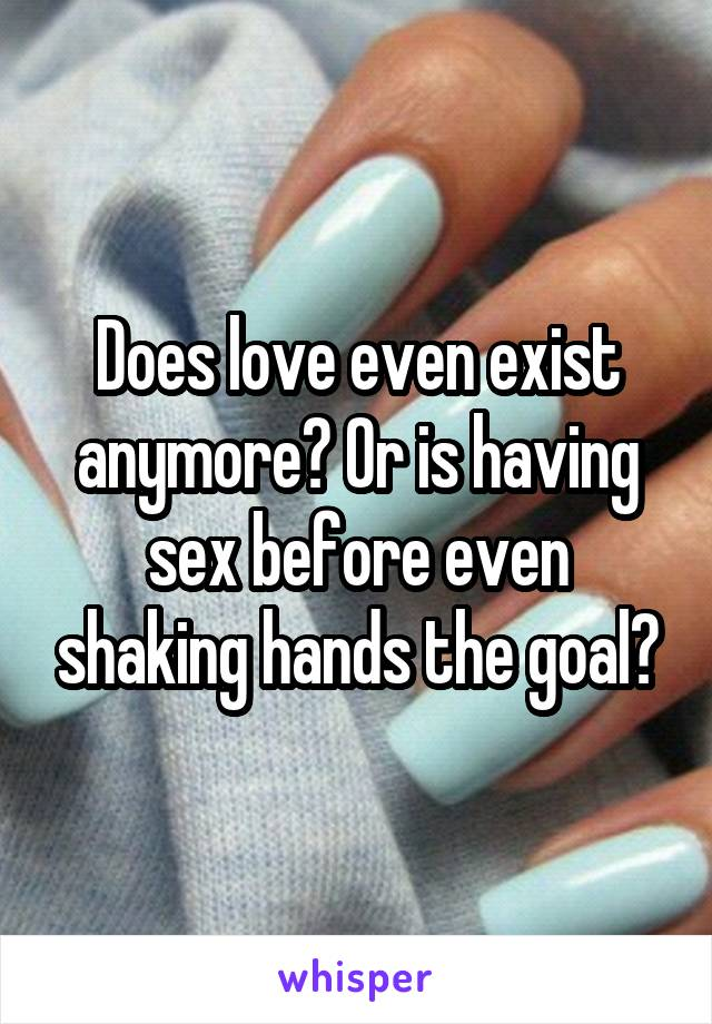 Does love even exist anymore? Or is having sex before even shaking hands the goal?