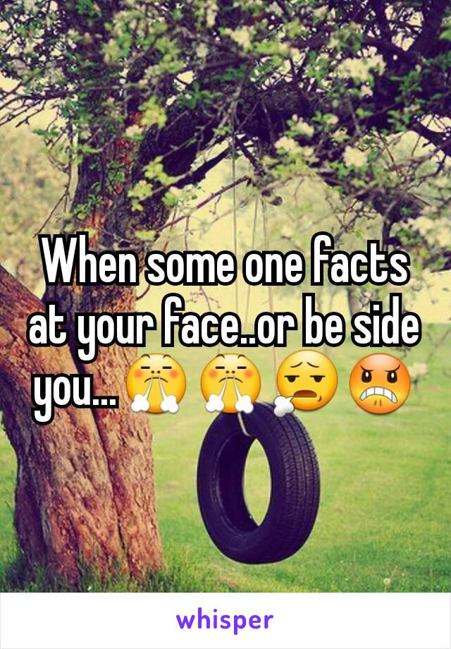 When some one facts at your face..or be side you...😤😤😧😠