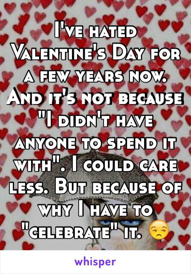 "I've hated Valentine's Day for a few years now. And it's not because ""I didn't have anyone to spend it with"". I could care less. But because of why I have to ""celebrate"" it. 😒"