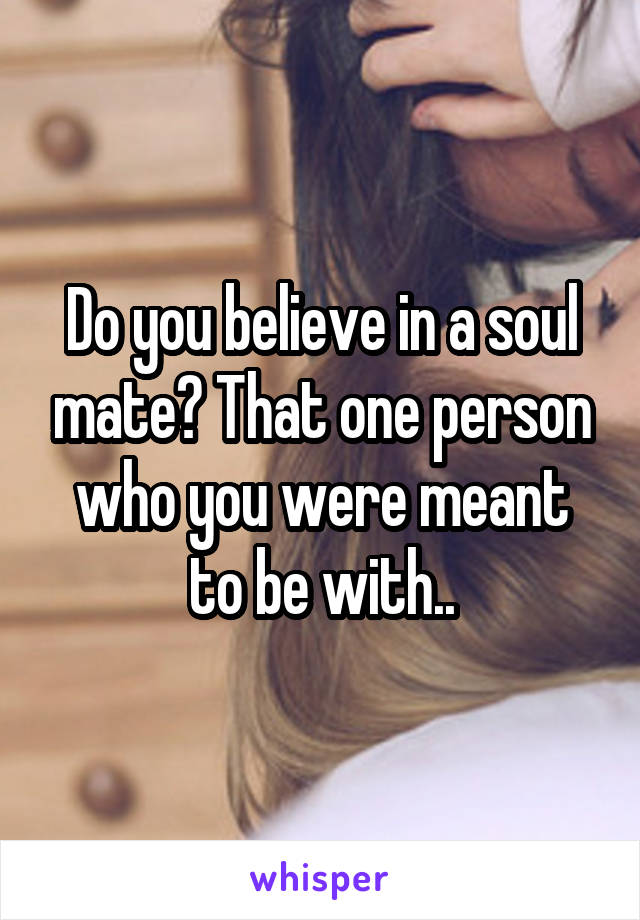 Do you believe in a soul mate? That one person who you were meant to be with..
