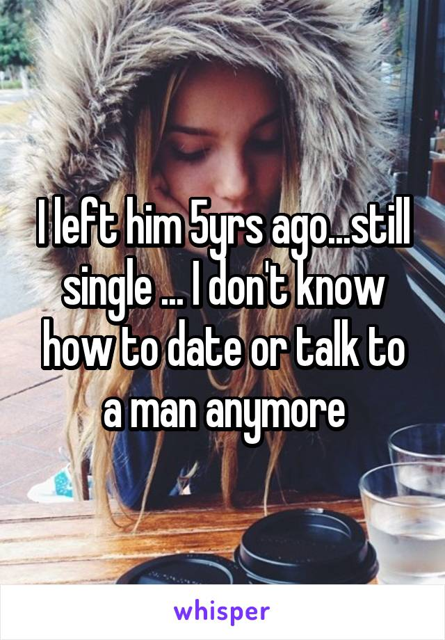 I left him 5yrs ago...still single ... I don't know how to date or talk to a man anymore