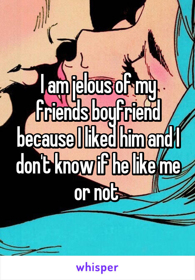 I am jelous of my friends boyfriend because I liked him and I don't know if he like me or not