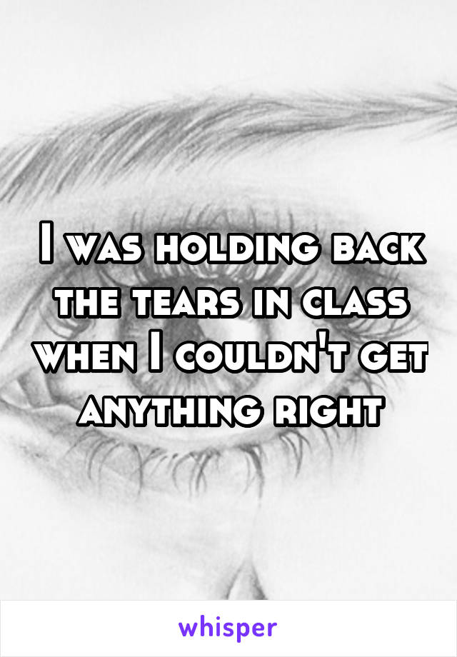 I was holding back the tears in class when I couldn't get anything right