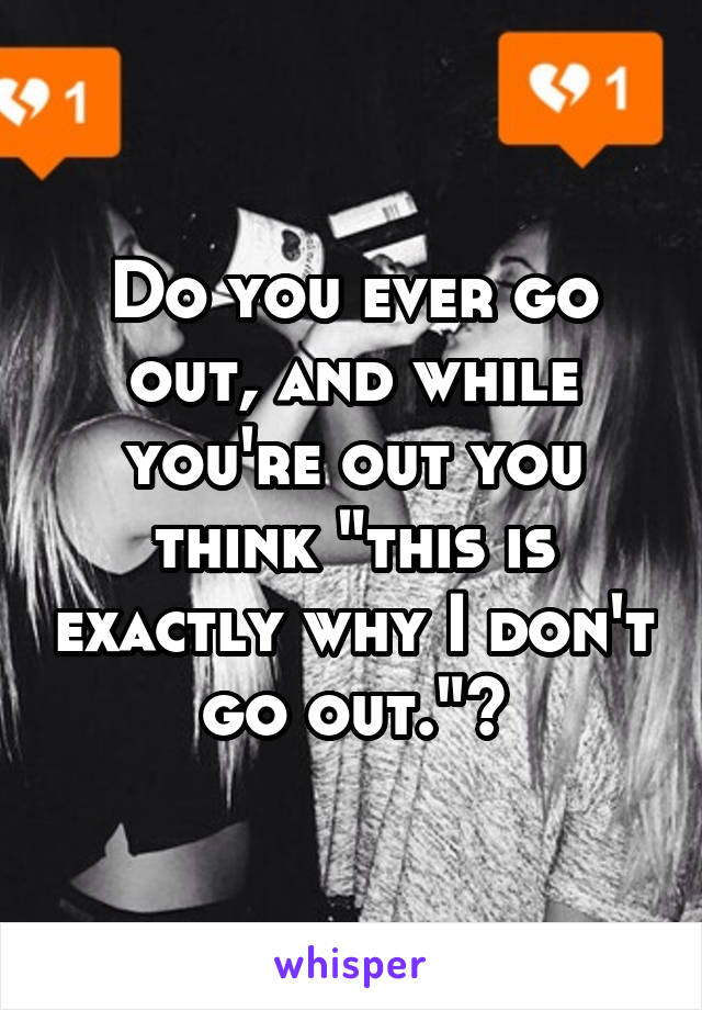 """Do you ever go out, and while you're out you think """"this is exactly why I don't go out.""""?"""