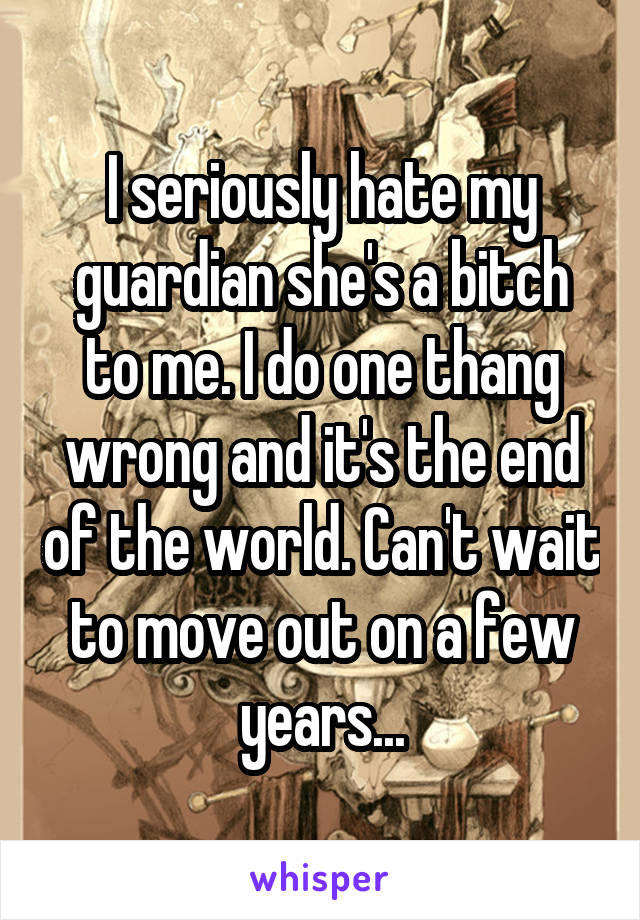 I seriously hate my guardian she's a bitch to me. I do one thang wrong and it's the end of the world. Can't wait to move out on a few years...