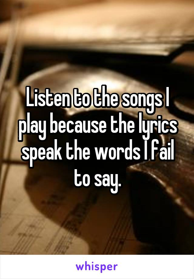 Listen to the songs I play because the lyrics speak the words I fail to say.