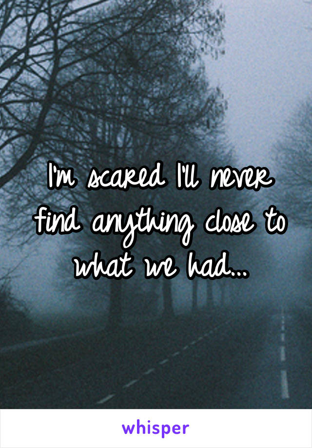 I'm scared I'll never find anything close to what we had...