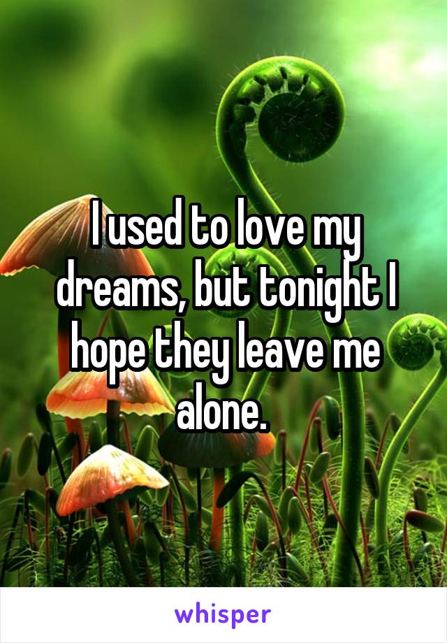 I used to love my dreams, but tonight I hope they leave me alone.