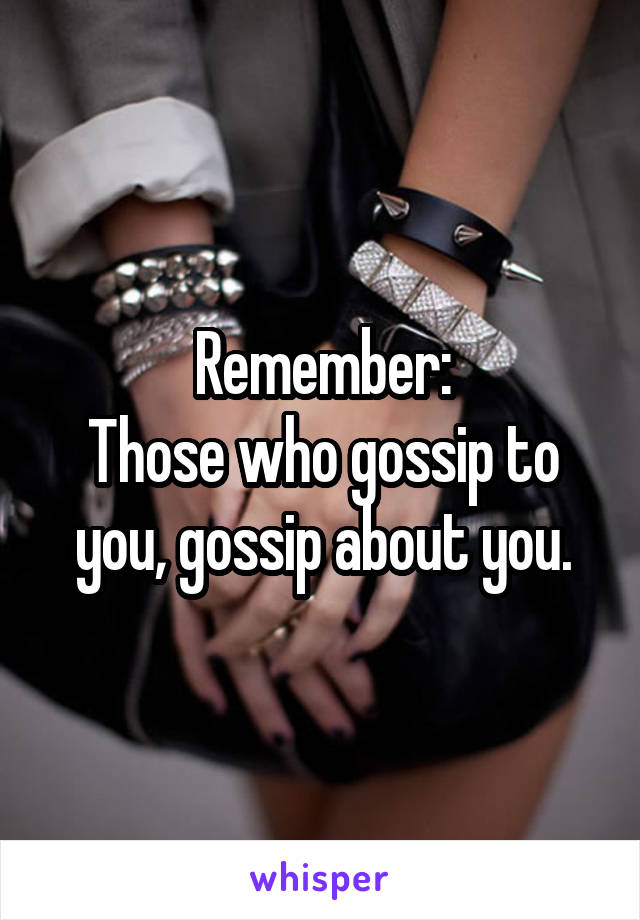 Remember: Those who gossip to you, gossip about you.