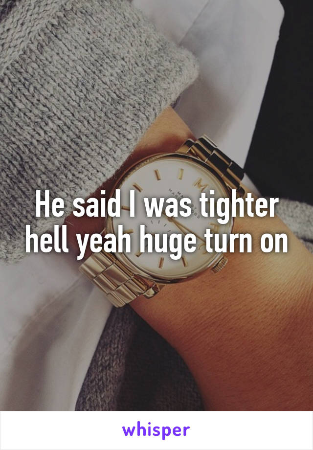 He said I was tighter hell yeah huge turn on