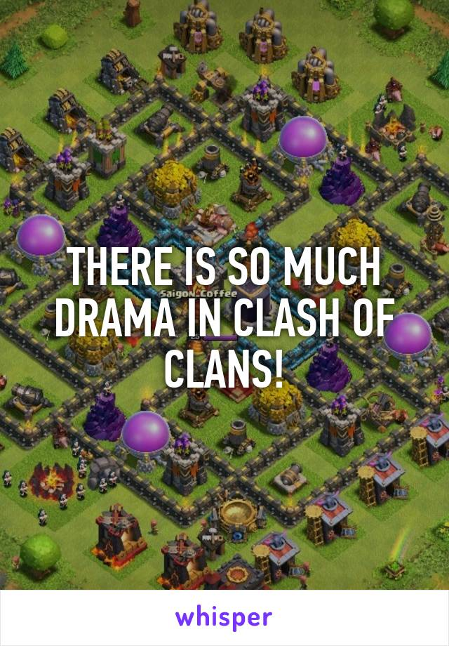 THERE IS SO MUCH DRAMA IN CLASH OF CLANS!