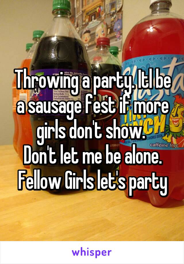Throwing a party. Itl be a sausage fest if more girls don't show.  Don't let me be alone. Fellow Girls let's party
