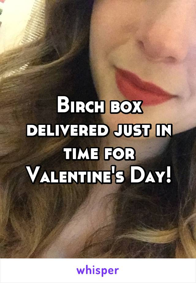 Birch box delivered just in time for Valentine's Day!