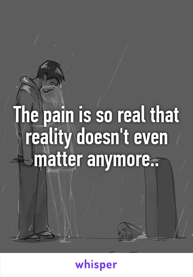 The pain is so real that reality doesn't even matter anymore..