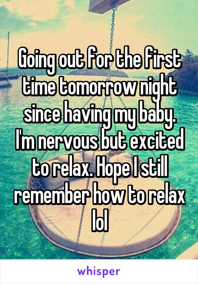 Going out for the first time tomorrow night since having my baby. I'm nervous but excited to relax. Hope I still remember how to relax lol