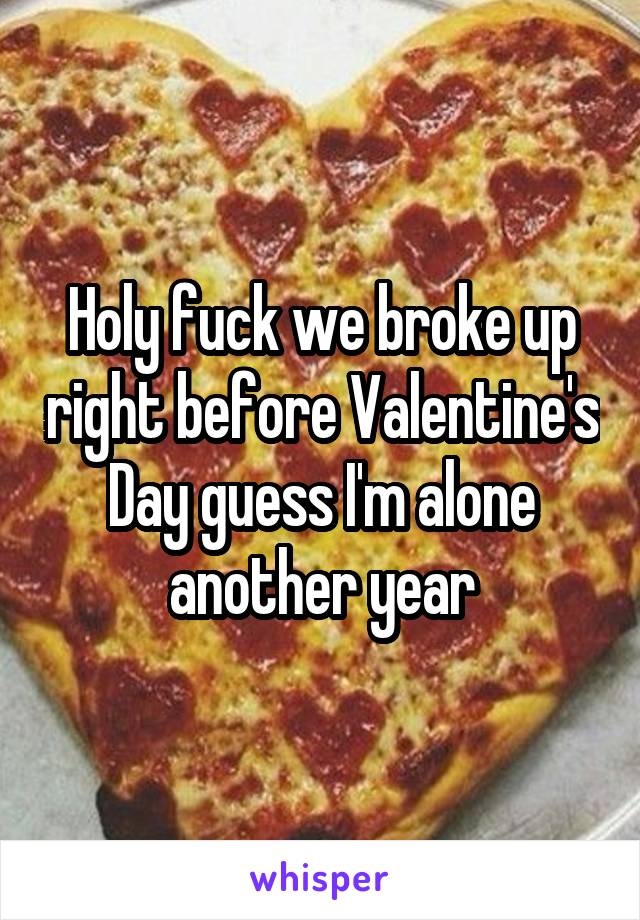 Holy fuck we broke up right before Valentine's Day guess I'm alone another year