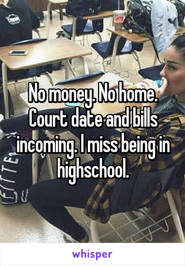 No money. No home. Court date and bills incoming. I miss being in highschool.