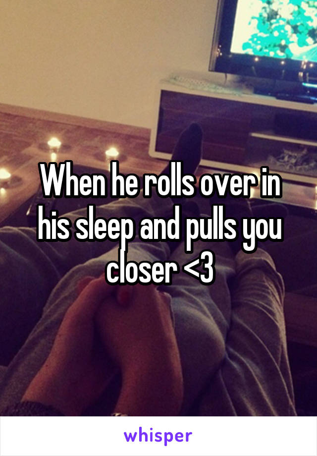 When he rolls over in his sleep and pulls you closer <3
