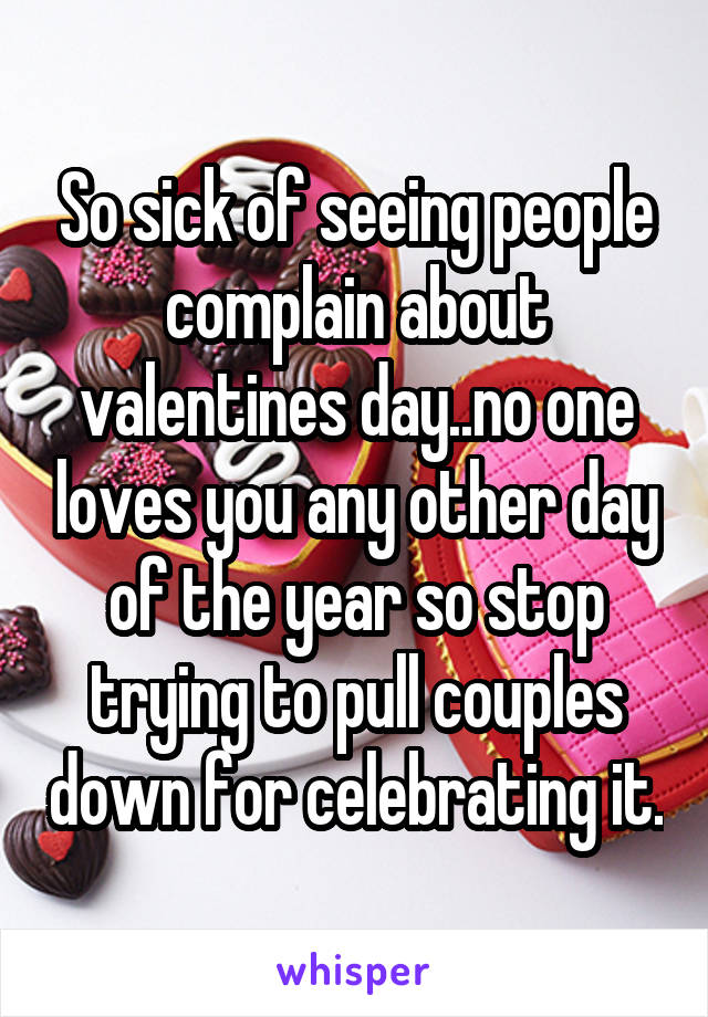 So sick of seeing people complain about valentines day..no one loves you any other day of the year so stop trying to pull couples down for celebrating it.