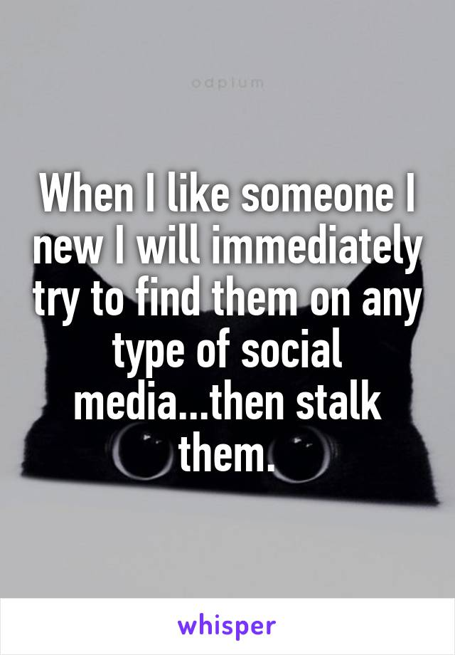 When I like someone I new I will immediately try to find them on any type of social media...then stalk them.