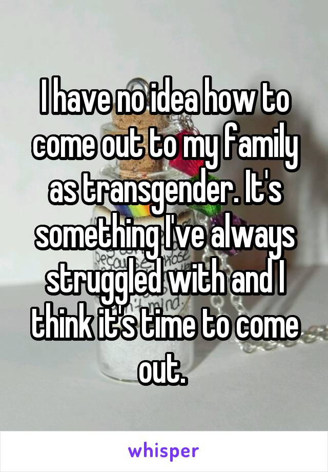 I have no idea how to come out to my family as transgender. It's something I've always struggled with and I think it's time to come out.