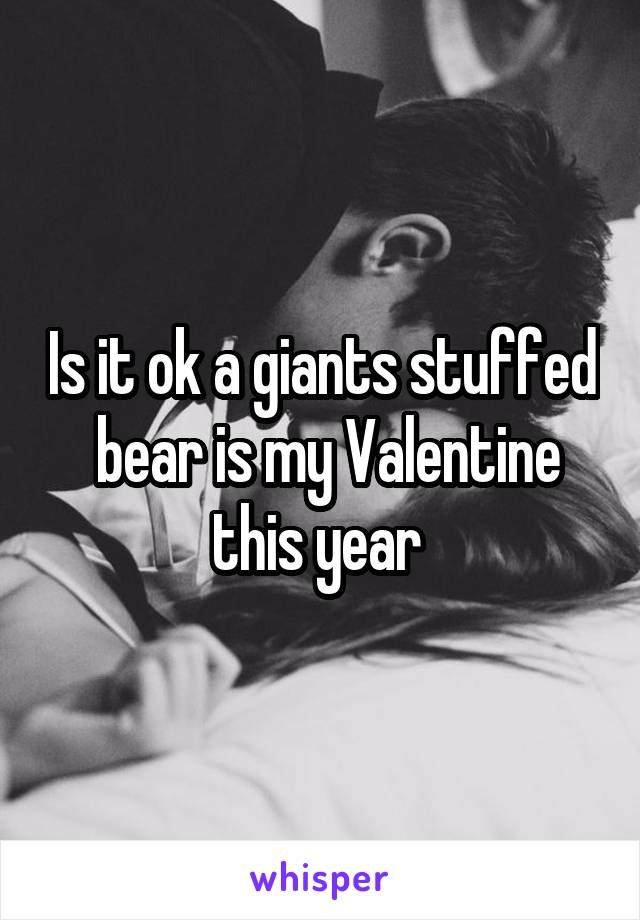Is it ok a giants stuffed  bear is my Valentine this year