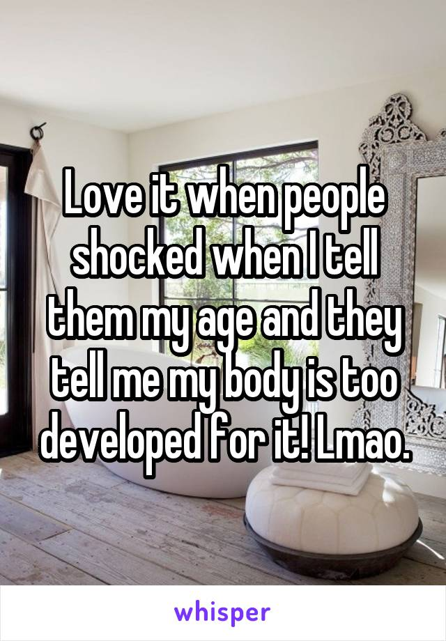 Love it when people shocked when I tell them my age and they tell me my body is too developed for it! Lmao.